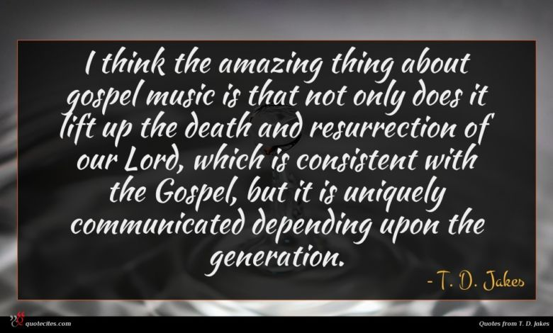 I think the amazing thing about gospel music is that not only does it lift up the death and resurrection of our Lord, which is consistent with the Gospel, but it is uniquely communicated depending upon the generation.