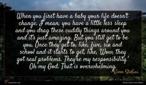 Gwen Stefani quote : When you first have ...