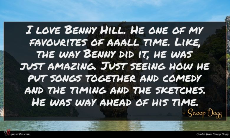 I love Benny Hill. He one of my favourites of aaall time. Like, the way Benny did it, he was just amazing. Just seeing how he put songs together and comedy and the timing and the sketches. He was way ahead of his time.
