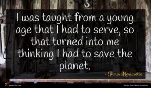 Alanis Morissette quote : I was taught from ...