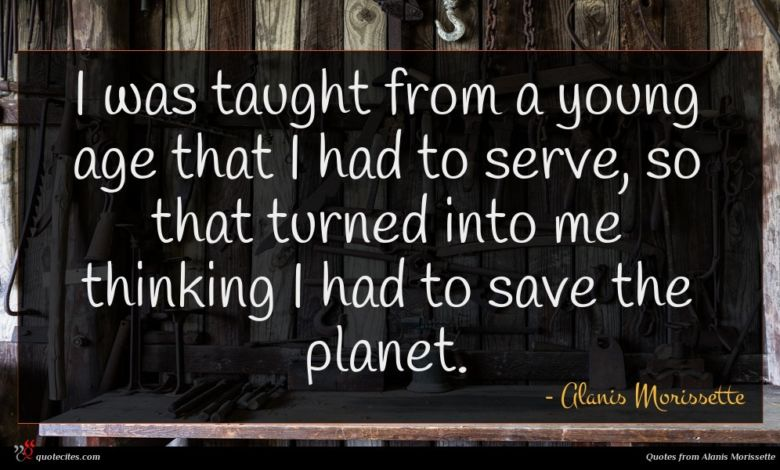 I was taught from a young age that I had to serve, so that turned into me thinking I had to save the planet.