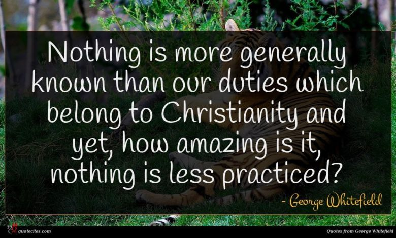Nothing is more generally known than our duties which belong to Christianity and yet, how amazing is it, nothing is less practiced?