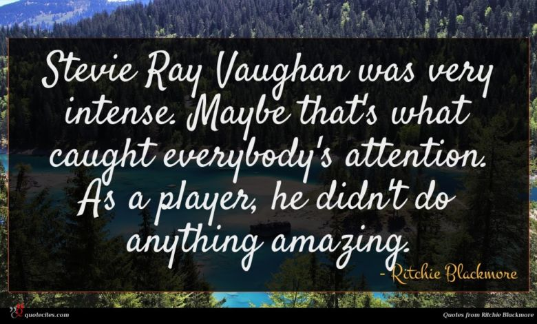 Stevie Ray Vaughan was very intense. Maybe that's what caught everybody's attention. As a player, he didn't do anything amazing.