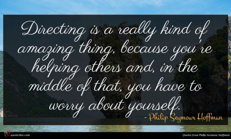 Directing is a really kind of amazing thing, because you're helping others and, in the middle of that, you have to worry about yourself.