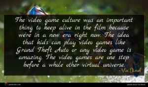 Vin Diesel quote : The video game culture ...