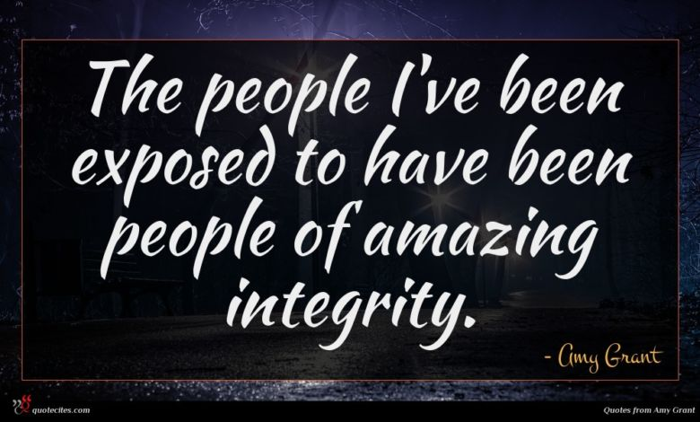The people I've been exposed to have been people of amazing integrity.