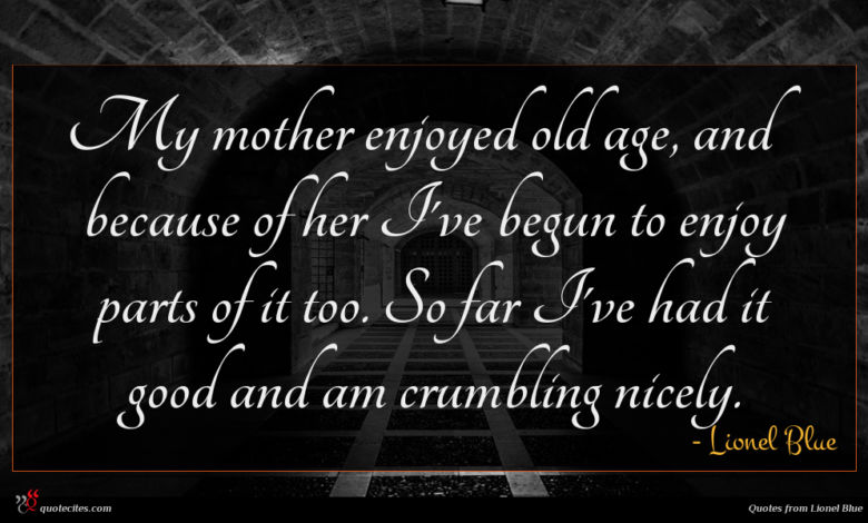 My mother enjoyed old age, and because of her I've begun to enjoy parts of it too. So far I've had it good and am crumbling nicely.