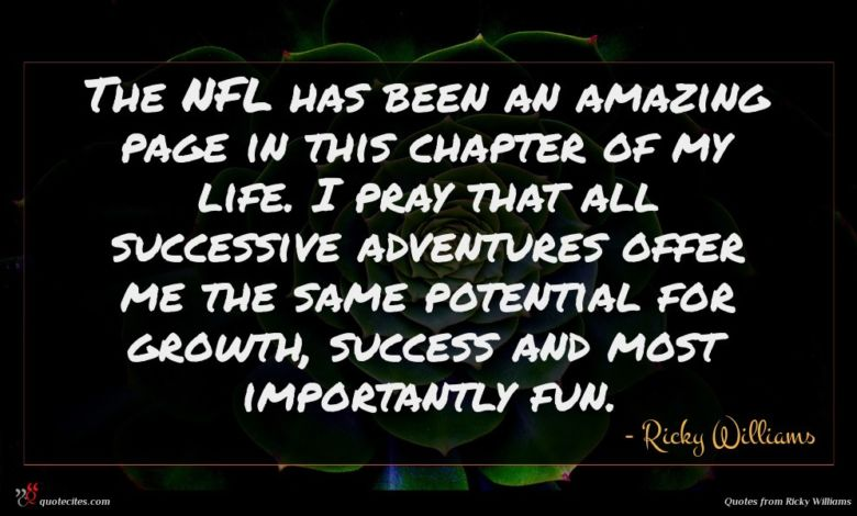 The NFL has been an amazing page in this chapter of my life. I pray that all successive adventures offer me the same potential for growth, success and most importantly fun.