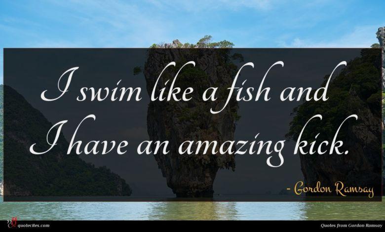 I swim like a fish and I have an amazing kick.