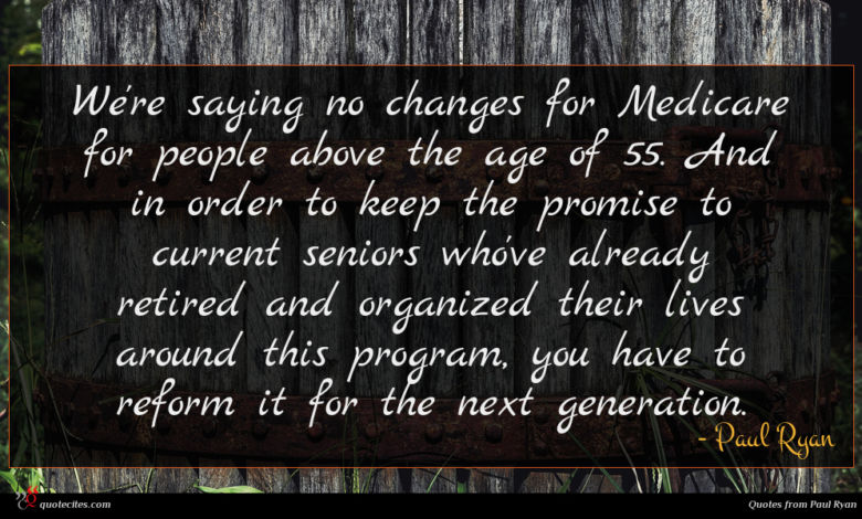We're saying no changes for Medicare for people above the age of 55. And in order to keep the promise to current seniors who've already retired and organized their lives around this program, you have to reform it for the next generation.