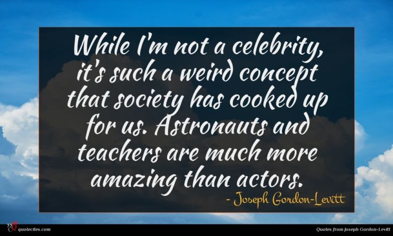 While I'm not a celebrity, it's such a weird concept that society has cooked up for us. Astronauts and teachers are much more amazing than actors.