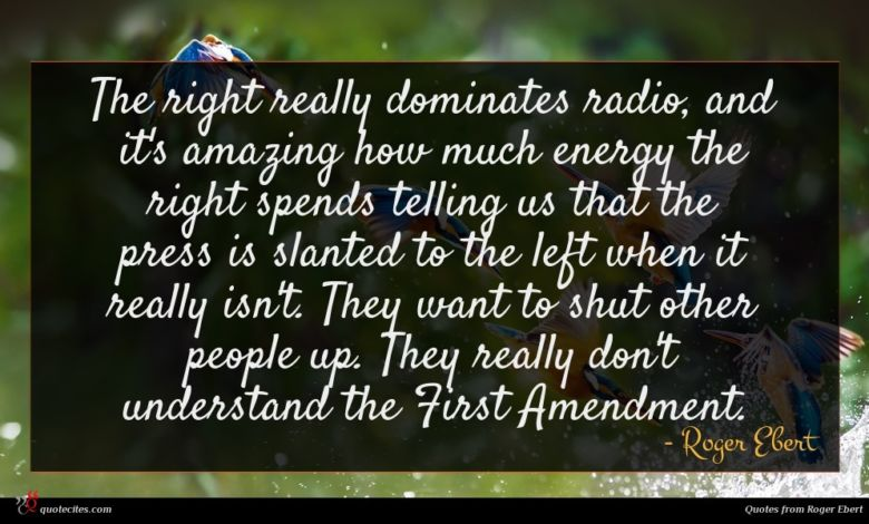 The right really dominates radio, and it's amazing how much energy the right spends telling us that the press is slanted to the left when it really isn't. They want to shut other people up. They really don't understand the First Amendment.