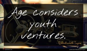 Rabindranath Tagore quote : Age considers youth ventures ...