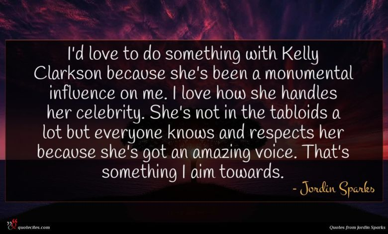I'd love to do something with Kelly Clarkson because she's been a monumental influence on me. I love how she handles her celebrity. She's not in the tabloids a lot but everyone knows and respects her because she's got an amazing voice. That's something I aim towards.