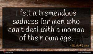 Michael Caine quote : I felt a tremendous ...