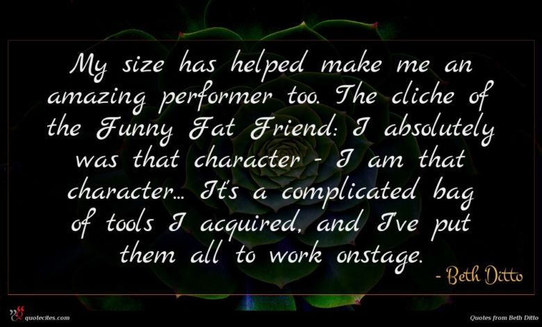 My size has helped make me an amazing performer too. The cliche of the Funny Fat Friend: I absolutely was that character - I am that character... It's a complicated bag of tools I acquired, and I've put them all to work onstage.