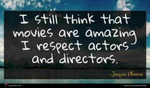 Joaquin Phoenix quote : I still think that ...
