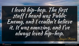 Joaquin Phoenix quote : I loved hip-hop The ...