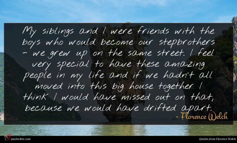 My siblings and I were friends with the boys who would become our stepbrothers - we grew up on the same street. I feel very special to have these amazing people in my life and if we hadn't all moved into this big house together I think I would have missed out on that, because we would have drifted apart.
