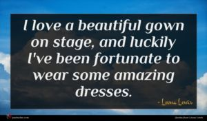 Leona Lewis quote : I love a beautiful ...
