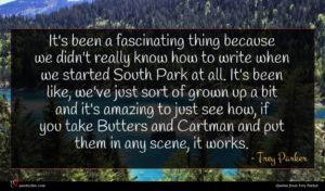 Trey Parker quote : It's been a fascinating ...