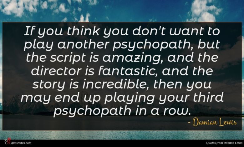 If you think you don't want to play another psychopath, but the script is amazing, and the director is fantastic, and the story is incredible, then you may end up playing your third psychopath in a row.