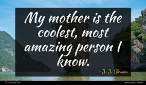 J. J. Abrams quote : My mother is the ...