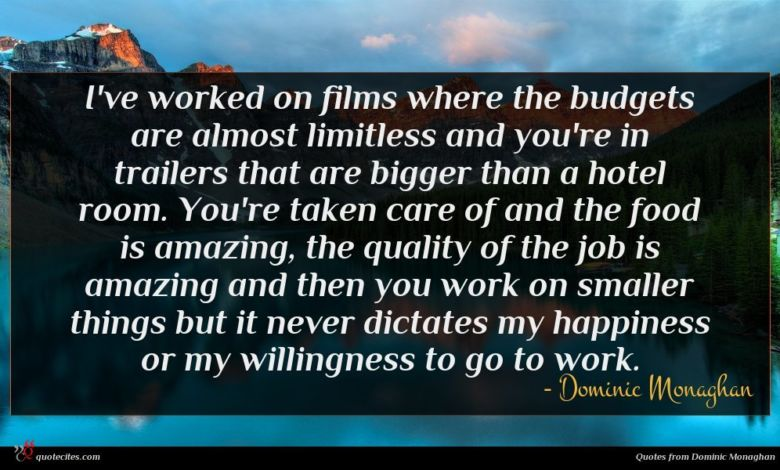 I've worked on films where the budgets are almost limitless and you're in trailers that are bigger than a hotel room. You're taken care of and the food is amazing, the quality of the job is amazing and then you work on smaller things but it never dictates my happiness or my willingness to go to work.