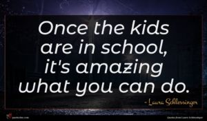 Laura Schlessinger quote : Once the kids are ...