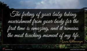 Laura Schlessinger quote : The feeling of your ...