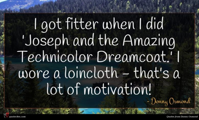I got fitter when I did 'Joseph and the Amazing Technicolor Dreamcoat.' I wore a loincloth - that's a lot of motivation!