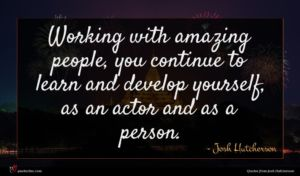 Josh Hutcherson quote : Working with amazing people ...
