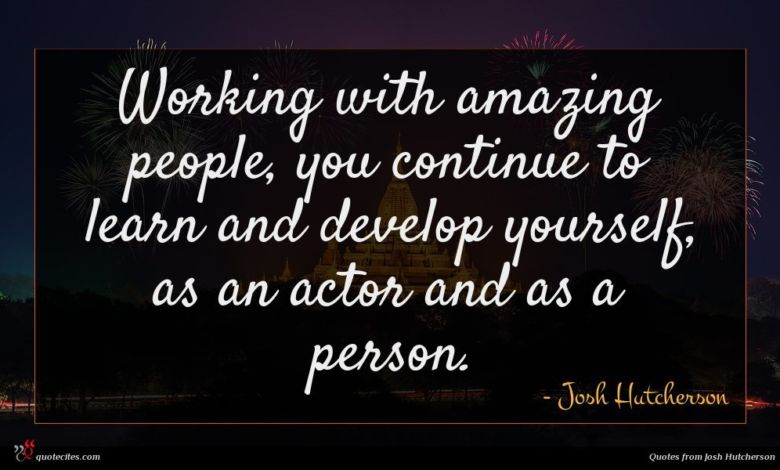 Working with amazing people, you continue to learn and develop yourself, as an actor and as a person.