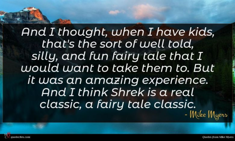 And I thought, when I have kids, that's the sort of well told, silly, and fun fairy tale that I would want to take them to. But it was an amazing experience. And I think Shrek is a real classic, a fairy tale classic.