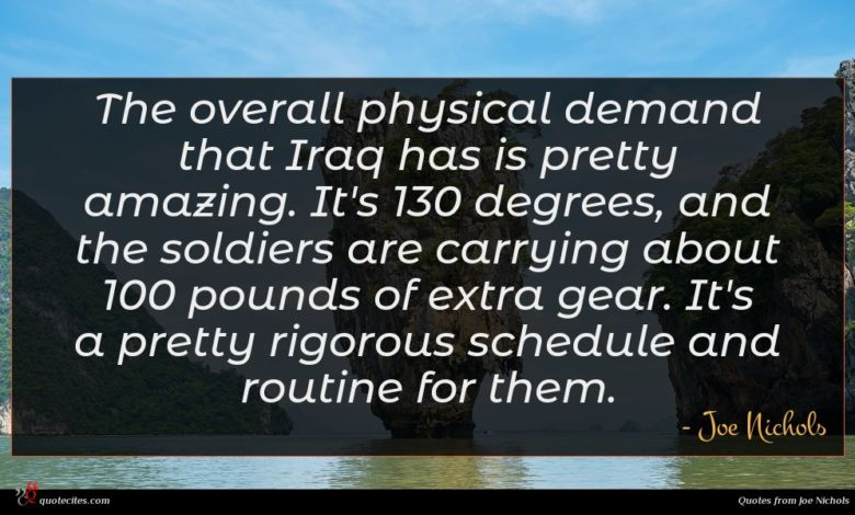 The overall physical demand that Iraq has is pretty amazing. It's 130 degrees, and the soldiers are carrying about 100 pounds of extra gear. It's a pretty rigorous schedule and routine for them.