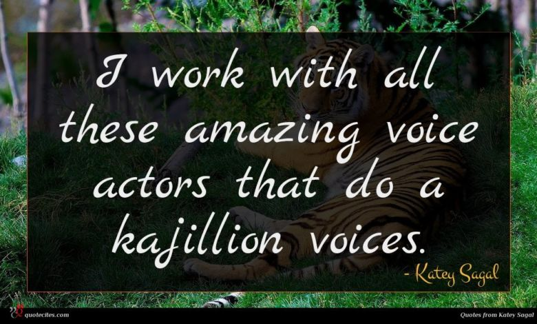 I work with all these amazing voice actors that do a kajillion voices.