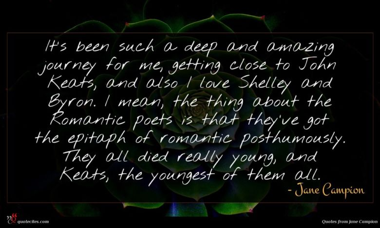 It's been such a deep and amazing journey for me, getting close to John Keats, and also I love Shelley and Byron. I mean, the thing about the Romantic poets is that they've got the epitaph of romantic posthumously. They all died really young, and Keats, the youngest of them all.