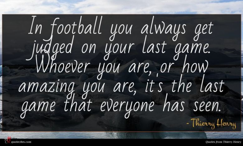 In football you always get judged on your last game. Whoever you are, or how amazing you are, it's the last game that everyone has seen.