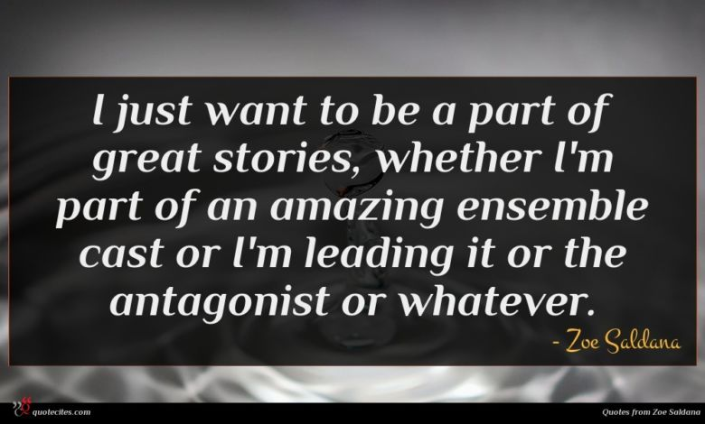 I just want to be a part of great stories, whether I'm part of an amazing ensemble cast or I'm leading it or the antagonist or whatever.