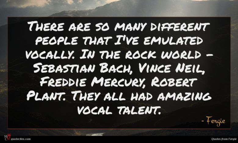 There are so many different people that I've emulated vocally. In the rock world - Sebastian Bach, Vince Neil, Freddie Mercury, Robert Plant. They all had amazing vocal talent.
