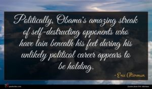 Eric Alterman quote : Politically Obama's amazing streak ...