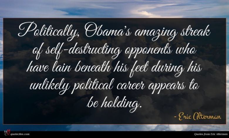 Politically, Obama's amazing streak of self-destructing opponents who have lain beneath his feet during his unlikely political career appears to be holding.