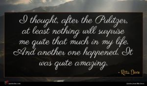 Rita Dove quote : I thought after the ...