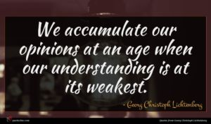 Georg Christoph Lichtenberg quote : We accumulate our opinions ...