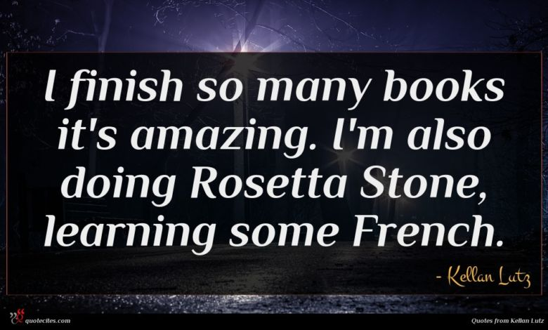 I finish so many books it's amazing. I'm also doing Rosetta Stone, learning some French.