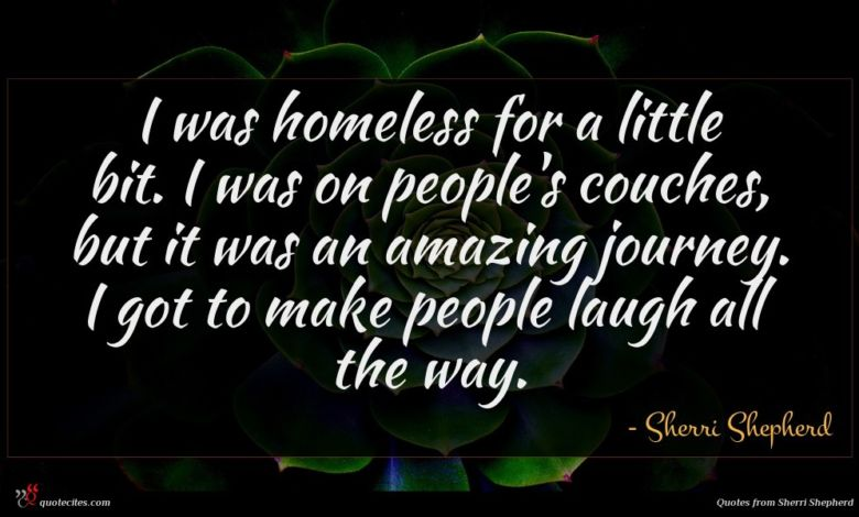 I was homeless for a little bit. I was on people's couches, but it was an amazing journey. I got to make people laugh all the way.