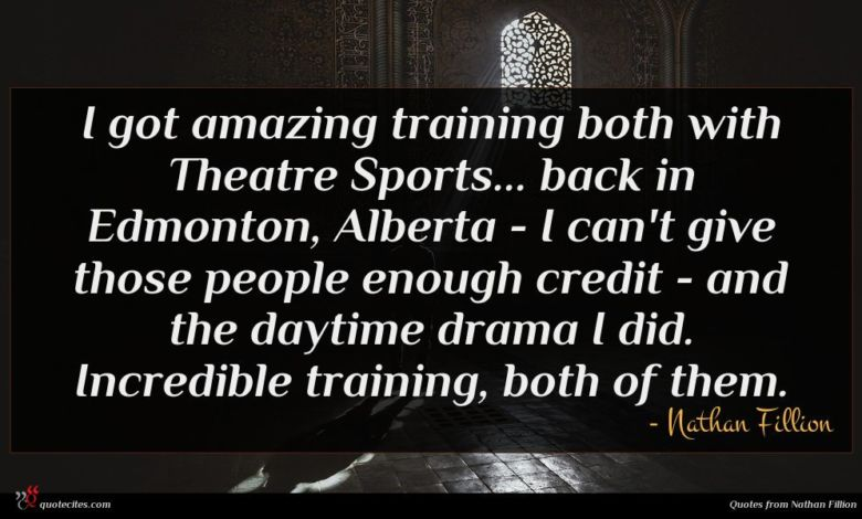 I got amazing training both with Theatre Sports... back in Edmonton, Alberta - I can't give those people enough credit - and the daytime drama I did. Incredible training, both of them.