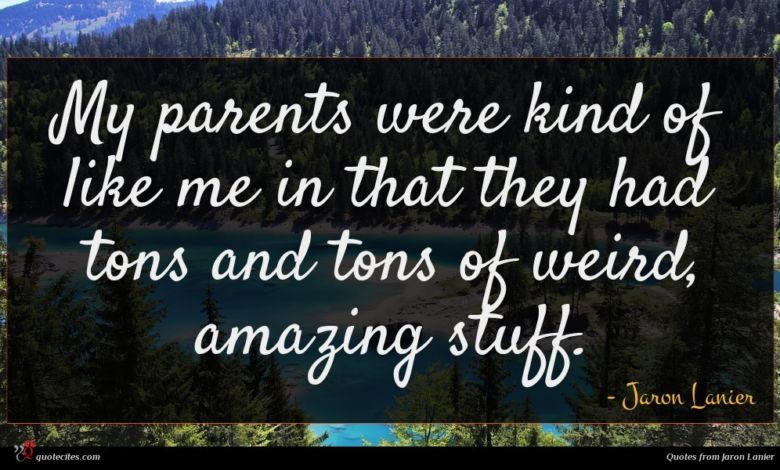 My parents were kind of like me in that they had tons and tons of weird, amazing stuff.