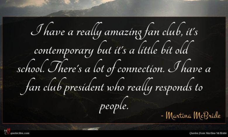 I have a really amazing fan club, it's contemporary but it's a little bit old school. There's a lot of connection. I have a fan club president who really responds to people.
