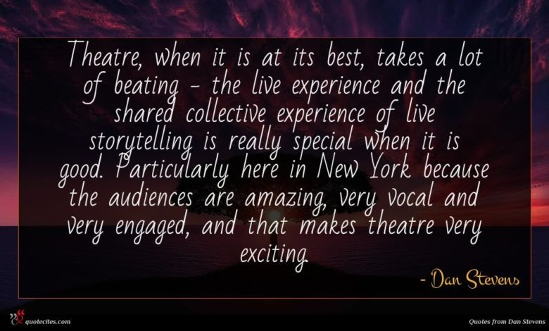 Theatre, when it is at its best, takes a lot of beating - the live experience and the shared collective experience of live storytelling is really special when it is good. Particularly here in New York because the audiences are amazing, very vocal and very engaged, and that makes theatre very exciting.